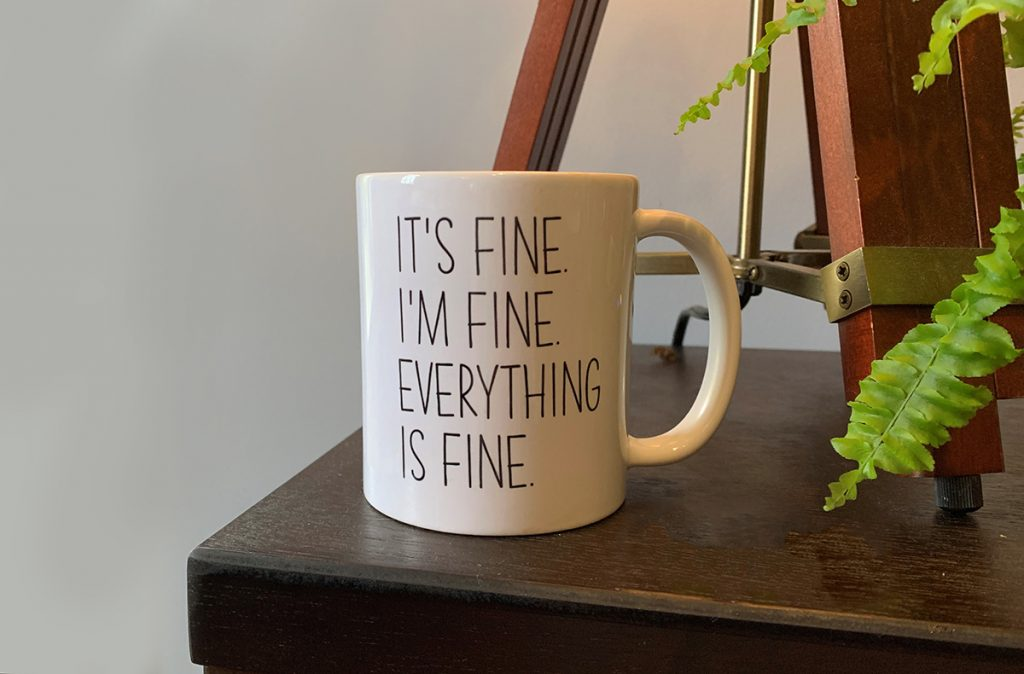 """A coffee mug with """"It's fine. I'm fine. Everything is fine."""" written on the side."""